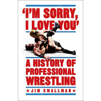 I'm Sorry, I Love You: A History of Professional Wrestling by Jim Smallman, 9781472254238