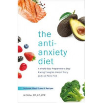 The Anti-Anxiety Diet: A Whole Body Programme to Stop Racing Thoughts, Banish Worry and Live Panic-Free by Ali Miller, 9781472262783