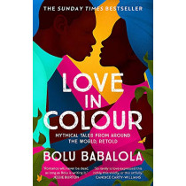 Love in Colour: 'So rarely is love expressed this richly, this vividly, or this artfully.' Candice Carty-Williams by Bolu Babalola, 9781472268884