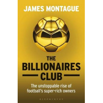 The Billionaires Club: The Unstoppable Rise of Football's Super-rich Owners WINNER FOOTBALL BOOK OF THE YEAR, SPORTS BOOK AWARDS 2018 by James Montague, 9781472923127