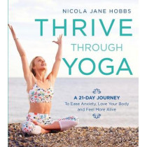 Thrive Through Yoga: A 21-Day Journey to Ease Anxiety, Love Your Body and Feel More Alive by Nicola Jane Hobbs, 9781472942999