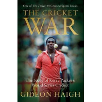The Cricket War: The Story of Kerry Packer's World Series Cricket by Gideon Haigh, 9781472950635