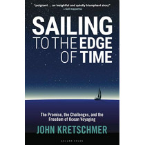 Sailing to the Edge of Time: The Promise, the Challenges, and the Freedom of Ocean Voyaging by John Kretschmer, 9781472951663