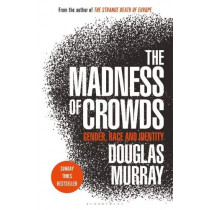 The Madness of Crowds: Gender, Race and Identity; THE SUNDAY TIMES BESTSELLER by Douglas Murray, 9781472959959