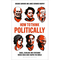 How to Think Politically: Sages, Scholars and Statesmen Whose Ideas Have Shaped the World by James Bernard Murphy, 9781472961785
