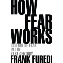 How Fear Works: Culture of Fear in the Twenty-First Century by Frank Furedi, 9781472972897