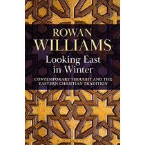 Looking East in Winter: Contemporary Thought and the Eastern Christian Tradition by Rowan Williams, 9781472989246