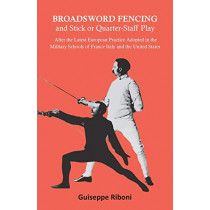Broadsword Fencing and Stick or Quarter-Staff Play - After the Latest European Practice Adopted in the Military Schools of France Italy and the United States by Guiseppe Riboni, 9781473332812