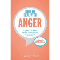 How to Deal with Anger: A 5-step, CBT-based plan for managing anger and overcoming frustration by Isabel Clarke, 9781473616714