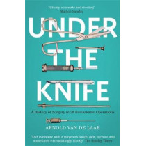 Under the Knife: A History of Surgery in 28 Remarkable Operations by Arnold van de Laar, 9781473633681