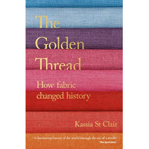 The Golden Thread: How Fabric Changed History by Kassia St Clair, 9781473659056