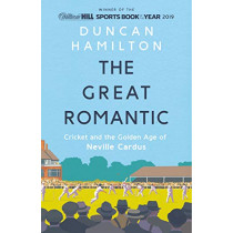 The Great Romantic: Cricket and  the golden age of Neville Cardus - Winner of William Hill Sports Book of the Year 2019 by Duncan Hamilton, 9781473661837