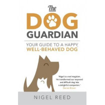 The Dog Guardian: Your Guide to a Happy, Well-Behaved Dog by Nigel Reed, 9781473665064
