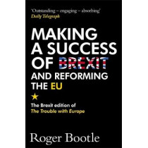 Making a Success of Brexit and Reforming the EU: The Brexit edition of The Trouble with Europe: 'Bootle is right on every count' - Guardian by Roger Bootle, 9781473668478
