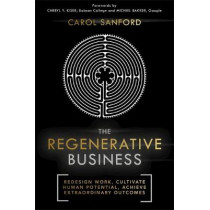 The Regenerative Business: Redesign Work, Cultivate Human Potential, Achieve Extraordinary Outcomes by Carol Sanford, 9781473669109