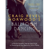 Craig Revel Horwood's Ballroom Dancing: A Strictly Fantastic Step-by-Step Guide to Mastering All Your Favourite Dance Moves by Craig Revel Horwood, 9781473689855