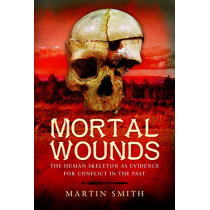 Mortal Wounds: The Human Skeleton as Evidence for Conflict in the Past by Martin Smith, 9781473823181