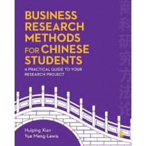 Business Research Methods for Chinese Students: A Practical Guide to Your Research Project by Huiping Xian, 9781473926653