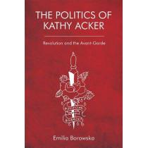 The Politics of Kathy Acker: Revolution and the Avant-Garde by Emilia Borowska, 9781474424653