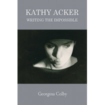 Kathy Acker: Writing the Impossible by Georgina Colby, 9781474431545