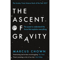 The Ascent of Gravity: The Quest to Understand the Force that Explains Everything by Marcus Chown, 9781474601887