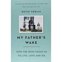 My Father's Wake: How the Irish Teach Us to Live, Love and Die by Kevin Toolis, 9781474605243