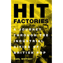 Hit Factories: A Journey Through the Industrial Cities of British Pop by Karl Whitney, 9781474607407