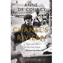 Chanel's Riviera: Life, Love and the Struggle for Survival on the Cote d'Azur, 1930-1944 by Anne De Courcy, 9781474608190