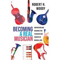 Becoming a Real Musician: Inspiration and Guidance for Teachers and Parents of Musical Kids by Robert H. Woody, 9781475849967