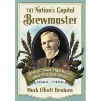 The Nation's Capital Brewmaster: Christian Heurich and His Brewery, 1842-1956 by Mark Elliott Benbow, 9781476665016