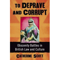 To Deprave and Corrupt: Obscenity Battles in British Law and Culture by Catherine Scott, 9781476672830