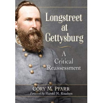 Longstreet at Gettysburg: A Critical Reassessment by Cory M Pfarr, 9781476674049