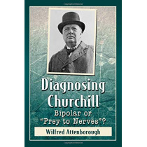 """Diagnosing Churchill: Bipolar or """"Prey to Nerves""""? by Wilfred Attenborough, 9781476675145"""