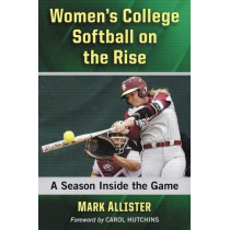 Women's College Softball on the Rise: A Season Inside the Game by Mark Allister, 9781476676166