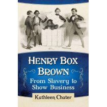 Henry Box Brown: From Slavery to Show Business by Kathleen Chater, 9781476679228