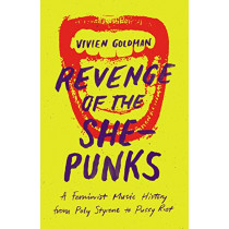 Revenge of the She-Punks: A Feminist Music History from Poly Styrene to Pussy Riot by Vivien Goldman, 9781477316542
