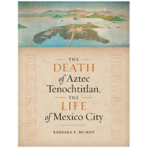 The Death of Aztec Tenochtitlan, the Life of Mexico City by Barbara E. Mundy, 9781477317136