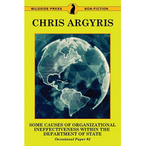 Some Causes of Organizational Ineffectiveness Within the Department of State by Chris Argyris, 9781479425969