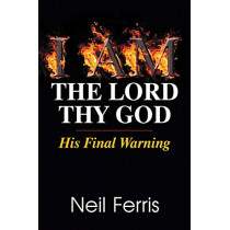 I Am the Lord Thy God: His Final Warning by Neil Ferris, 9781479604081