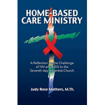 Home-Based Care Ministry: A Reflection on the Challenge of HIV and AIDS to the Seventh-day Adventist Church by Judy Rose Mathers, 9781479610549