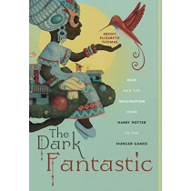 The Dark Fantastic: Race and the Imagination from Harry Potter to the Hunger Games by Ebony Elizabeth Thomas, 9781479800650