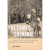 Presumed Criminal: Black Youth and the Justice System in Postwar New York by Carl Suddler, 9781479847624