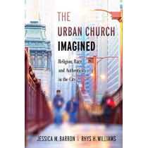 The Urban Church Imagined: Religion, Race, and Authenticity in the City by Jessica M. Barron, 9781479887101