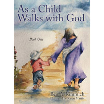 As a Child Walks with God: Book One by Ben a Kimmich, 9781480826625