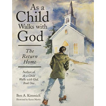 As a Child Walks with God: The Return Home by Ben a Kimmich, 9781480829466