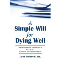 A Simple Will for Dying Well: How to Handwrite Your Own Will Without Witnesses, Notaries, or Lawyers by Esq Jay H Turner III, 9781480857117
