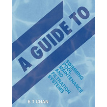 A Guide to Swimming Pool Maintenance and Filtration Systems: An Instructional Know-How on Everything You Need to Know by E T Chan, 9781482831641