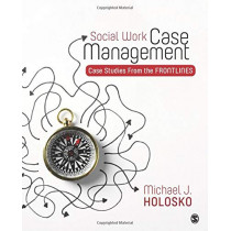 Social Work Case Management: Case Studies From the Frontlines by Michael Holosko, 9781483374475