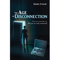 The Age of Disconnection: We Are More Wired Than Ever. But Are We Truly Connected? by Daniel Taylor, 9781483403847