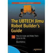 The UBTECH Jimu Robots Builder's Guide: How to Create and Make Them Come to Life by Mark Rollins, 9781484229248
